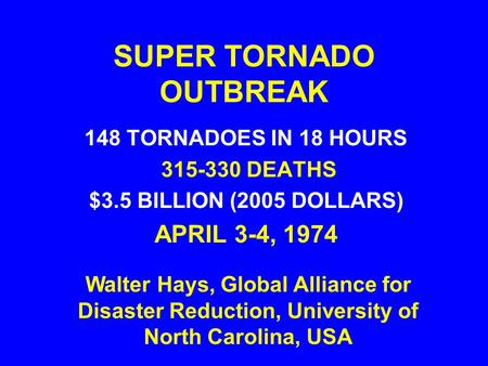SUPER TORNADO OUTBREAK 148 TORNADOES IN 18 HOURS 315-330 DEATHS $3.5 BILLION (2005 DOLLARS) APRIL 3-4, 1974 Walter Hays, Global Alliance for Disaster Reduction,