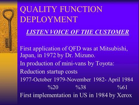 QUALITY FUNCTION DEPLOYMENT LISTEN VOICE OF THE CUSTOMER First application of QFD was at Mitsubishi, Japan, in 1972 by Dr. Mizuno. In production of mini-vans.
