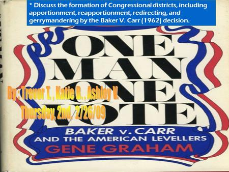 * Discuss the formation of Congressional districts, including apportionment, reapportionment, redirecting, and gerrymandering by the Baker V. Carr (1962)