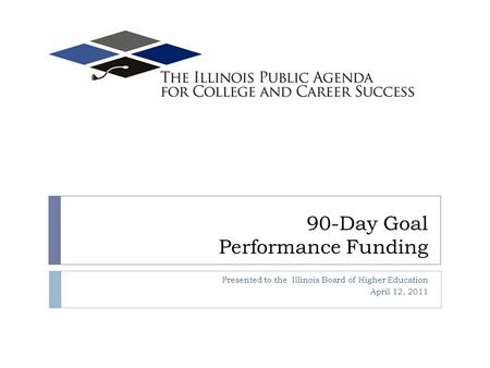 90-Day Goal Performance Funding Presented to the Illinois Board of Higher Education April 12, 2011.