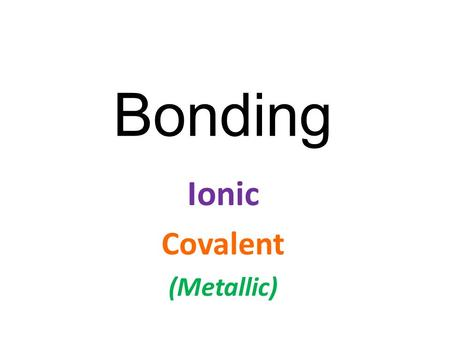 Bonding Ionic Covalent (Metallic). How do atoms bond(join) together to form the millions of different compounds that make up the world? It all comes down.