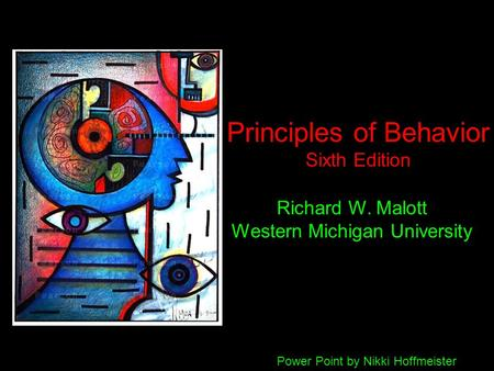 Principles of Behavior Sixth Edition Richard W. Malott Western Michigan University Power Point by Nikki Hoffmeister.