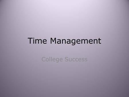 Time Management College Success. Where does the time go? Time is a finite commodity. How many hours in a week? 168 What is the ideal number of hours we.