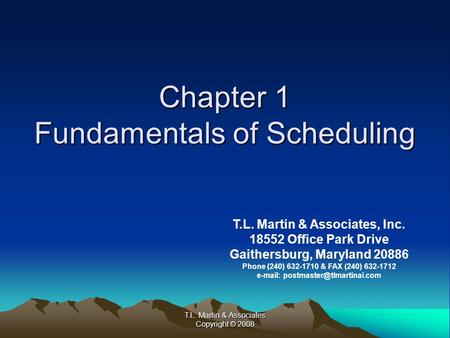 T.L. Martin & Associates Copyright © 2008 Chapter 1 Fundamentals of Scheduling T.L. Martin & Associates, Inc. 18552 Office Park Drive Gaithersburg, Maryland.