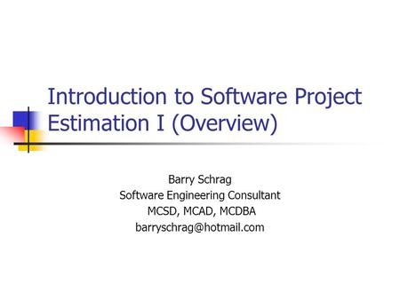 Introduction to Software Project Estimation I (Overview) Barry Schrag Software Engineering Consultant MCSD, MCAD, MCDBA