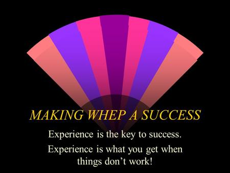 MAKING WHEP A SUCCESS Experience is the key to success. Experience is what you get when things don't work!