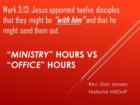 """ MINISTRY "" HOURS VS "" OFFICE "" HOURS Mark 3:13: Jesus appointed twelve disciples that they might be ""with him"" and that he might send them out."