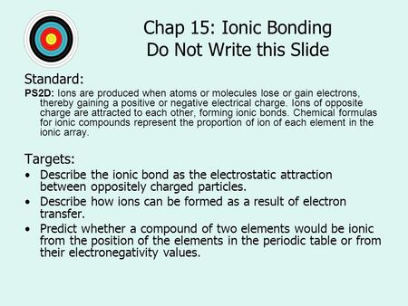 Chap 15: Ionic Bonding Do Not Write this Slide Standard: PS2D: Ions are produced when atoms or molecules lose or gain electrons, thereby gaining a positive.