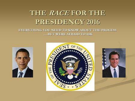 THE RACE FOR THE PRESIDENCY 2016 EVERYTHING YOU NEED TO KNOW ABOUT THE PROCESS ….BUT WERE AFRAID TO ASK ….BUT WERE AFRAID TO ASK.