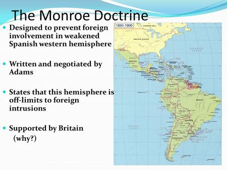 The Monroe Doctrine Designed to prevent foreign involvement in weakened Spanish western hemisphere Written and negotiated by Adams States that this hemisphere.