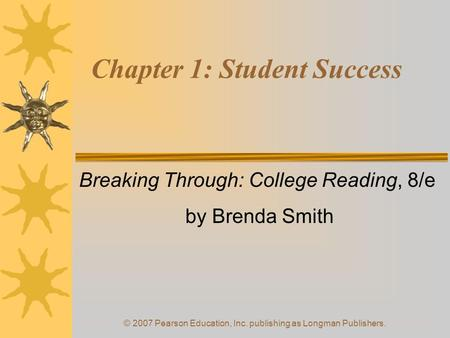 © 2007 Pearson Education, Inc. publishing as Longman Publishers. Chapter 1: Student Success Breaking Through: College Reading, 8/e by Brenda Smith.