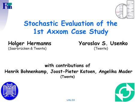 UML'03 Stochastic Evaluation of the 1st Axxom Case Study Holger Hermanns Yaroslav S. Usenko (Saarbrücken & Twente) (Twente) with contributions of Henrik.