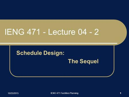 10/25/2015 IENG 471 Facilities Planning 1 IENG 471 - Lecture 04 - 2 Schedule Design: The Sequel.