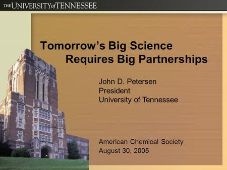 Tomorrow's Big Science Requires Big Partnerships John D. Petersen President University of Tennessee American Chemical Society August 30, 2005.
