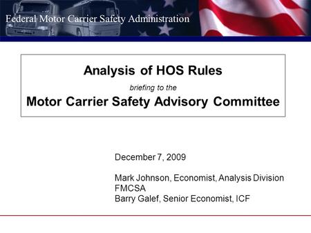 Federal Motor Carrier Safety Administration Analysis of HOS Rules briefing to the Motor Carrier Safety Advisory Committee December 7, 2009 Mark Johnson,