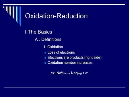 Oxidation-Reduction I The Basics A. Definitions 1. Oxidation Loss of electrons Electrons are products (right side) Oxidation number increases ex. Na 0.