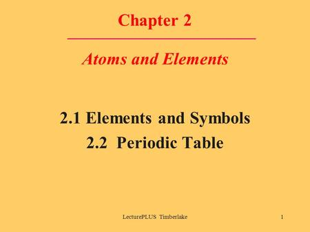 LecturePLUS Timberlake1 Chapter 2 Atoms and Elements 2.1 Elements and Symbols 2.2 Periodic Table.