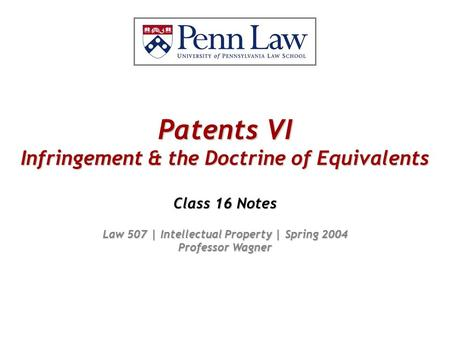 Patents VI Infringement & the Doctrine of Equivalents Class 16 Notes Law 507 | Intellectual Property | Spring 2004 Professor Wagner.