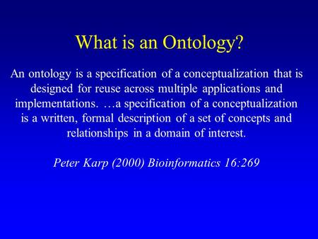 What is an Ontology? An ontology is a specification of a conceptualization that is designed for reuse across multiple applications and implementations.