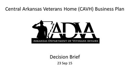 Central Arkansas Veterans Home (CAVH) Business Plan Decision Brief 23 Sep 15.
