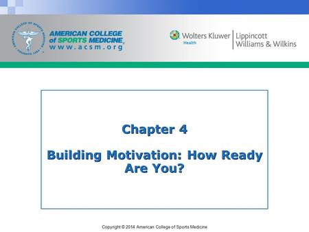 Copyright © 2014 American College of Sports Medicine Chapter 4 Building Motivation: How Ready Are You?