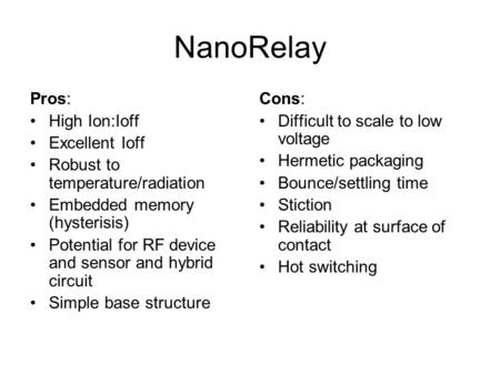 NanoRelay Pros: High Ion:Ioff Excellent Ioff Robust to temperature/radiation Embedded memory (hysterisis) Potential for RF device and sensor and hybrid.