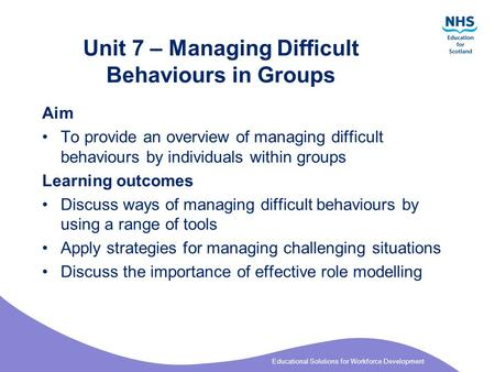 Educational Solutions for Workforce Development Unit 7 – Managing Difficult Behaviours in Groups Aim To provide an overview of managing difficult behaviours.