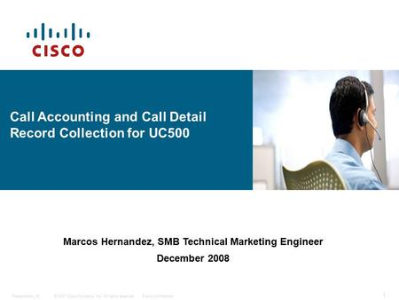 © 2007 Cisco Systems, Inc. All rights reserved.Cisco ConfidentialPresentation_ID 1 EDCS- Call Accounting and Call Detail Record Collection for UC500 Marcos.