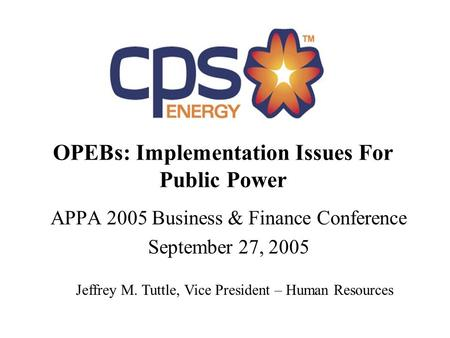 OPEBs: Implementation Issues For Public Power APPA 2005 Business & Finance Conference September 27, 2005 Jeffrey M. Tuttle, Vice President – Human Resources.