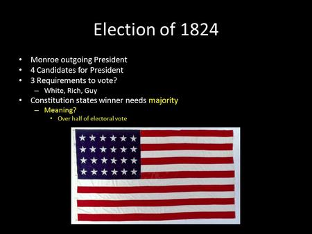 Election of 1824 Monroe outgoing President 4 Candidates for President 3 Requirements to vote? – White, Rich, Guy Constitution states winner needs majority.