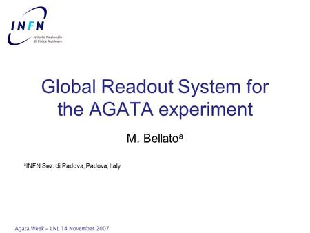 Agata Week – LNL 14 November 2007 Global Readout System for the AGATA experiment M. Bellato a a INFN Sez. di Padova, Padova, Italy.