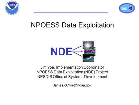 NDE Title Page NDE NPOESS Data Exploitation Jim Yoe, Implementation Coordinator NPOESS Data Exploitation (NDE) Project NESDIS Office of Systems Development.