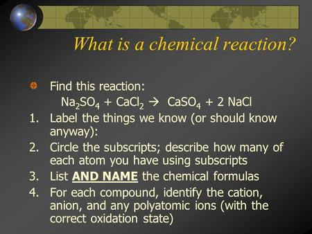 What is a chemical reaction? Find this reaction: Na 2 SO 4 + CaCl 2  CaSO 4 + 2 NaCl 1.Label the things we know (or should know anyway): 2.Circle the.