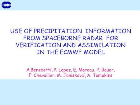 USE OF PRECIPITATION INFORMATION FROM SPACEBORNE RADAR FOR VERIFICATION AND ASSIMILATION IN THE ECMWF MODEL A.Benedetti, P. Lopez, E. Moreau, P. Bauer,