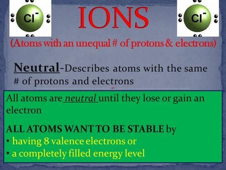 Neutral- Describes atoms with the same # of protons and electrons All atoms are neutral until they lose or gain an electron ALL ATOMS WANT TO BE STABLE.