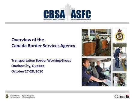 Overview of the Canada Border Services Agency Transportation Border Working Group Quebec City, Quebec October 27-28, 2010.