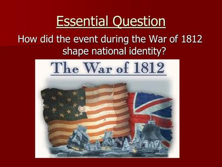 Essential Question How did the event during the War of 1812 shape national identity?