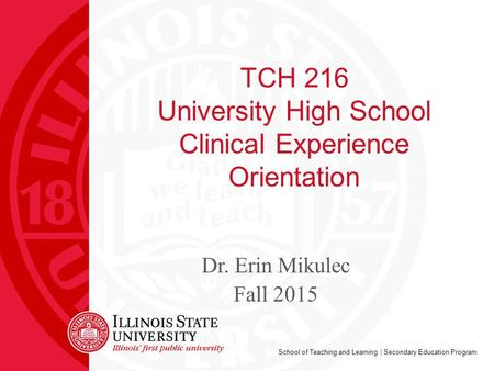 School of Teaching and Learning | Secondary Education Program TCH 216 University High School Clinical Experience Orientation Dr. Erin Mikulec Fall 2015.