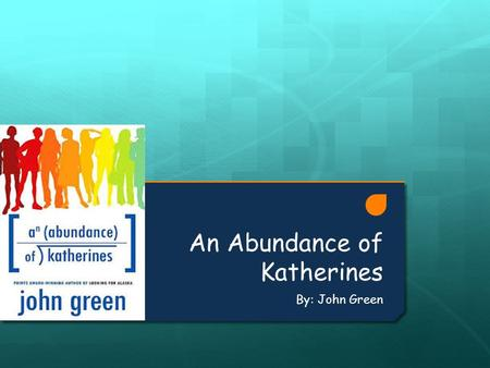 An Abundance of Katherines By: John Green. Summary  An Abundance of Katherines is about a boy named Colin who has dated a total of 19 girls named Katherine,