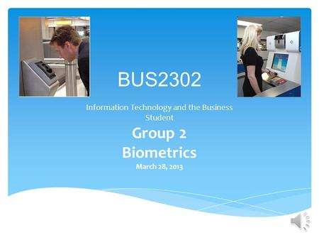 BUS2302 Information Technology and the Business Student Group 2 Biometrics March 28, 2013.