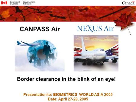 Presentation to: BIOMETRICS WORLD ASIA 2005 Date: April 27-29, 2005 CANPASS Air Border clearance in the blink of an eye!