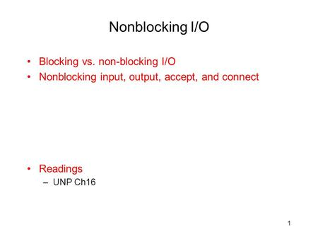 Nonblocking I/O Blocking vs. non-blocking I/O Nonblocking input, output, accept, and connect Readings –UNP Ch16 1.