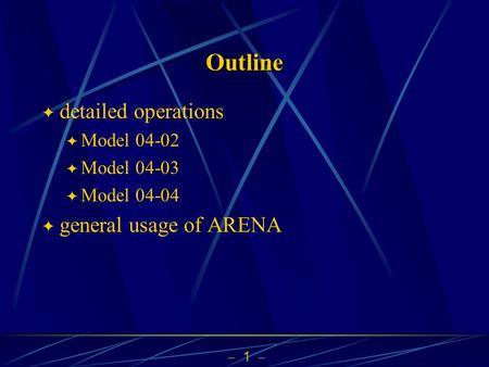  1  Outline  detailed operations  Model 04-02  Model 04-03  Model 04-04  general usage of ARENA.