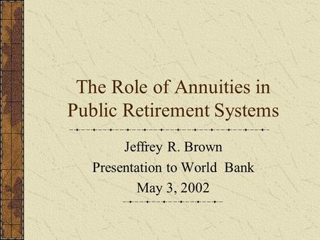 The Role of Annuities in Public Retirement Systems Jeffrey R. Brown Presentation to World Bank May 3, 2002.