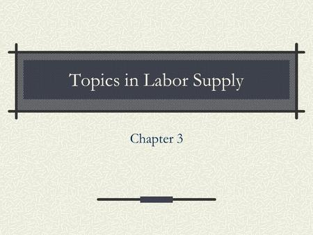 Chapter 3 Topics in Labor Supply. 2 Extensions of Static Model Labor supply over the lifecycle Fertility Household production Retirement Policy: Decline.