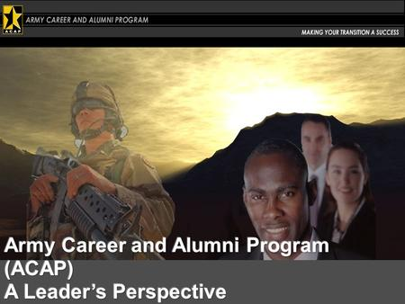 ACAP Is Congressionally mandated A promise Army makes at enlistment – a program that enables Soldiers to capitalize on their Army experience and skills.