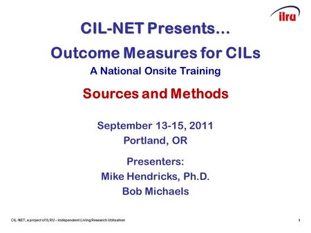 1 CIL-NET, a project of ILRU – Independent Living Research Utilization CIL-NET Presents… 1 Outcome Measures for CILs A National Onsite Training Sources.