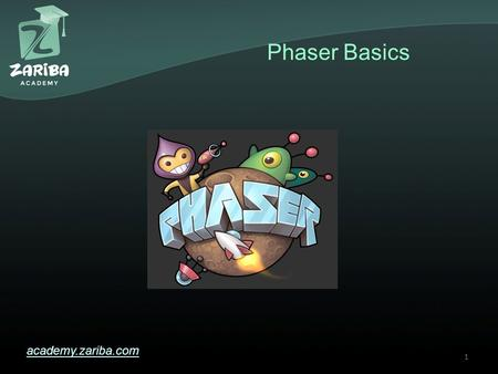 Phaser Basics academy.zariba.com 1. Lecture Content 1.What is Phaser? 2.Why Phaser? 3.Phaser Pros and Cons 4.Phaser Resources 5.Sample Template in WebStorm.