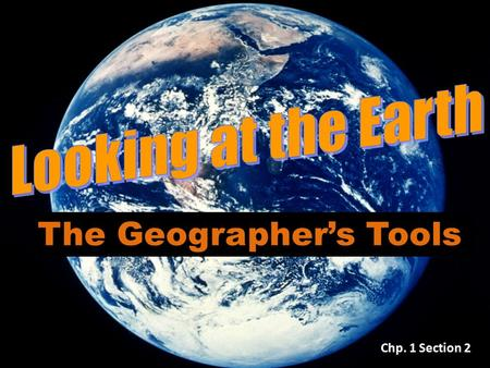 The Geographer's Tools Chp. 1 Section 2. The Geographer's Tools… Tools include maps, globes, and data that can be displayed in a variety of ways Globe: