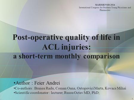 Post-operative quality of life in ACL injuries: a short-term monthly comparison Author : Feier Andrei Co-authors : Branea Radu, Coman Oana, Ostopovici.